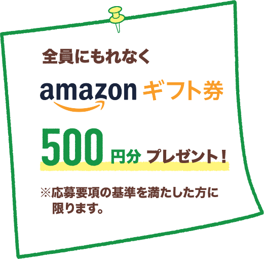 全員にもれなくAmazonギフト券500円分プレゼント!